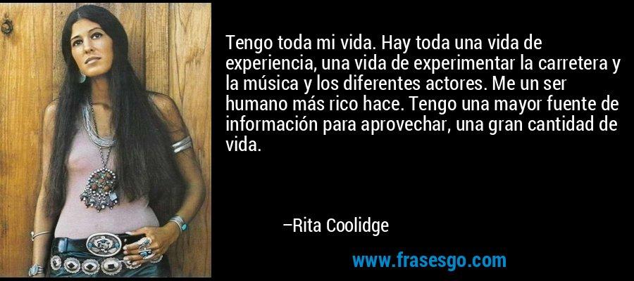 Tengo toda mi vida. Hay toda una vida de experiencia, una vida de experimentar la carretera y la música y los diferentes actores. Me un ser humano más rico hace. Tengo una mayor fuente de información para aprovechar, una gran cantidad de vida. – Rita Coolidge