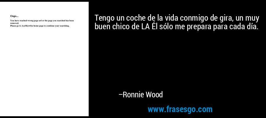 Tengo un coche de la vida conmigo de gira, un muy buen chico de LA Él sólo me prepara para cada día. – Ronnie Wood