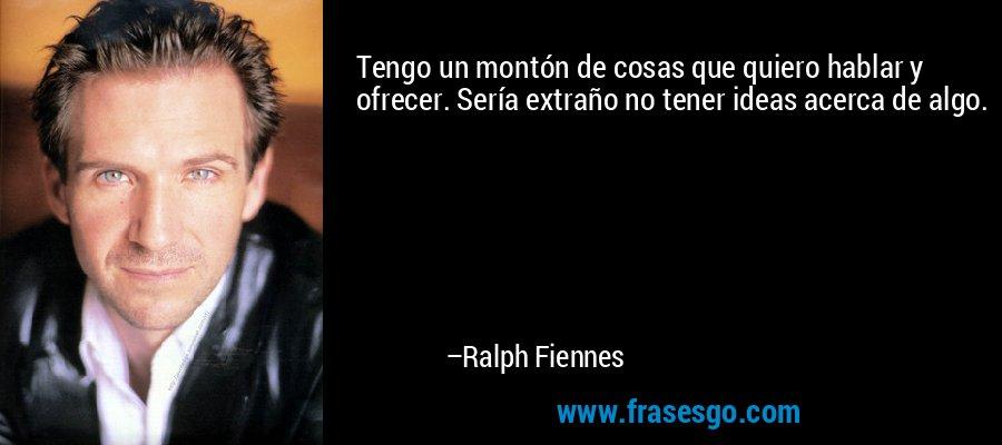 Tengo un montón de cosas que quiero hablar y ofrecer. Sería extraño no tener ideas acerca de algo. – Ralph Fiennes