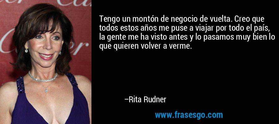 Tengo un montón de negocio de vuelta. Creo que todos estos años me puse a viajar por todo el país, la gente me ha visto antes y lo pasamos muy bien lo que quieren volver a verme. – Rita Rudner