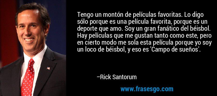 Tengo un montón de películas favoritas. Lo digo sólo porque es una película favorita, porque es un deporte que amo. Soy un gran fanático del béisbol. Hay películas que me gustan tanto como este, pero en cierto modo me sola esta película porque yo soy un loco de béisbol, y eso es 'Campo de sueños'. – Rick Santorum