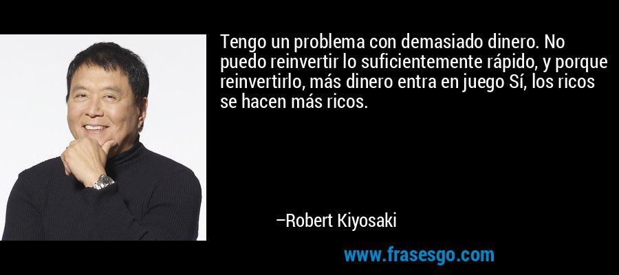 Tengo un problema con demasiado dinero. No puedo reinvertir lo suficientemente rápido, y porque reinvertirlo, más dinero entra en juego Sí, los ricos se hacen más ricos. – Robert Kiyosaki