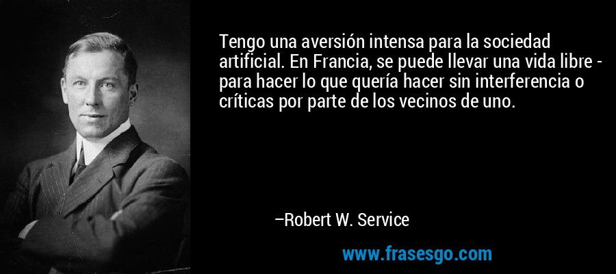 Tengo una aversión intensa para la sociedad artificial. En Francia, se puede llevar una vida libre - para hacer lo que quería hacer sin interferencia o críticas por parte de los vecinos de uno. – Robert W. Service
