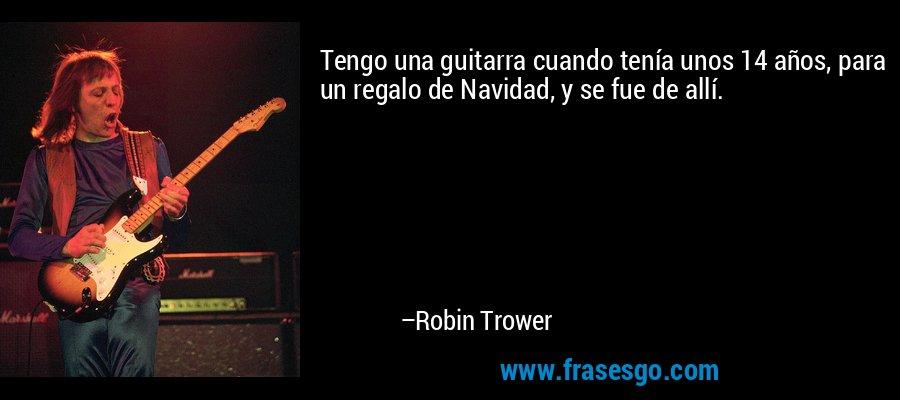 Tengo una guitarra cuando tenía unos 14 años, para un regalo de Navidad, y se fue de allí. – Robin Trower