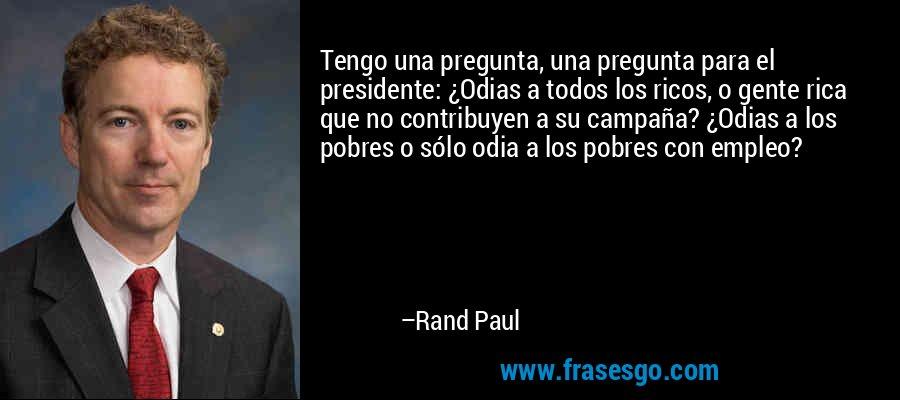 Tengo una pregunta, una pregunta para el presidente: ¿Odias a todos los ricos, o gente rica que no contribuyen a su campaña? ¿Odias a los pobres o sólo odia a los pobres con empleo? – Rand Paul