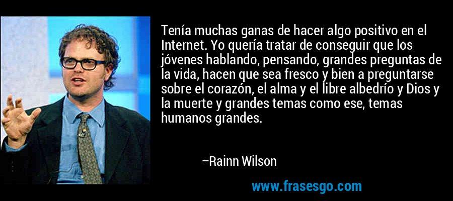 Tenía muchas ganas de hacer algo positivo en el Internet. Yo quería tratar de conseguir que los jóvenes hablando, pensando, grandes preguntas de la vida, hacen que sea fresco y bien a preguntarse sobre el corazón, el alma y el libre albedrío y Dios y la muerte y grandes temas como ese, temas humanos grandes. – Rainn Wilson