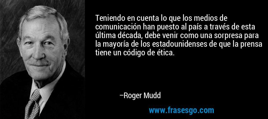 Teniendo en cuenta lo que los medios de comunicación han puesto al país a través de esta última década, debe venir como una sorpresa para la mayoría de los estadounidenses de que la prensa tiene un código de ética. – Roger Mudd