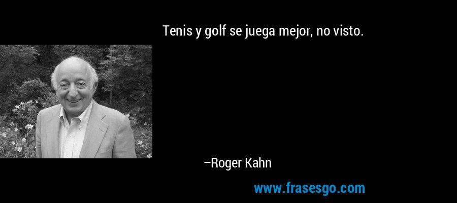 Tenis y golf se juega mejor, no visto. – Roger Kahn