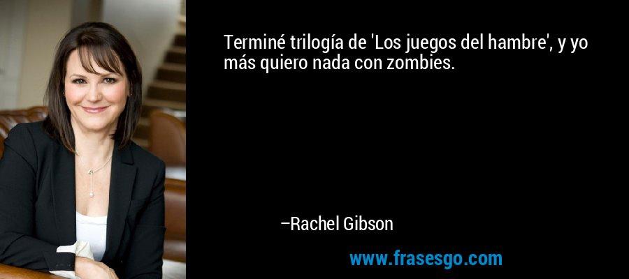 Terminé trilogía de 'Los juegos del hambre', y yo más quiero nada con zombies. – Rachel Gibson