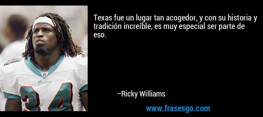 Texas fue un lugar tan acogedor, y con su historia y tradición increíble, es muy especial ser parte de eso. – Ricky Williams