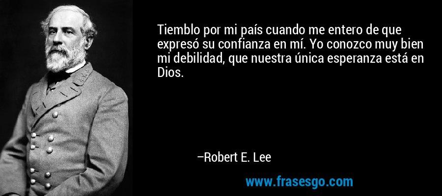Tiemblo por mi país cuando me entero de que expresó su confianza en mí. Yo conozco muy bien mi debilidad, que nuestra única esperanza está en Dios. – Robert E. Lee