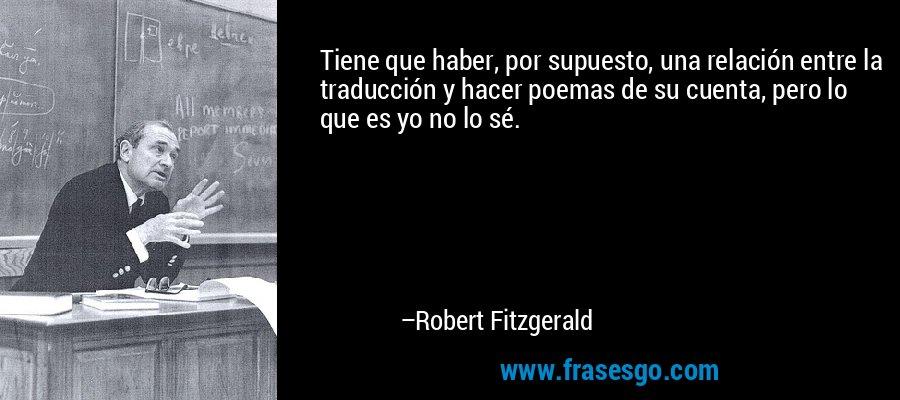 Tiene que haber, por supuesto, una relación entre la traducción y hacer poemas de su cuenta, pero lo que es yo no lo sé. – Robert Fitzgerald