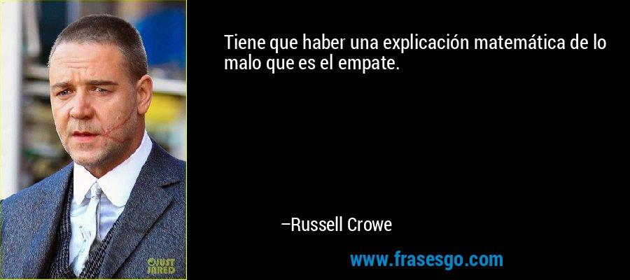 Tiene que haber una explicación matemática de lo malo que es el empate. – Russell Crowe