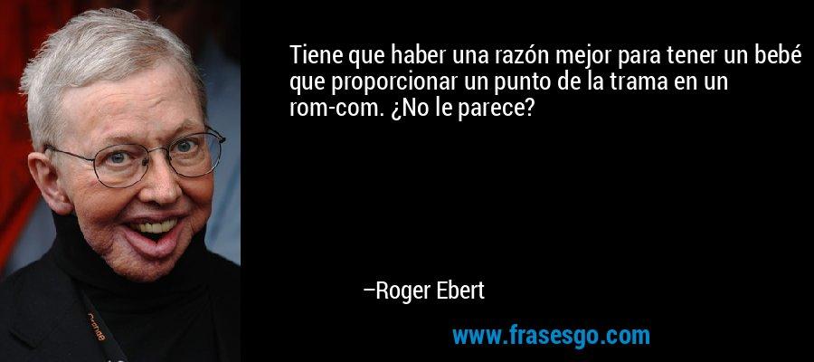 Tiene que haber una razón mejor para tener un bebé que proporcionar un punto de la trama en un rom-com. ¿No le parece? – Roger Ebert