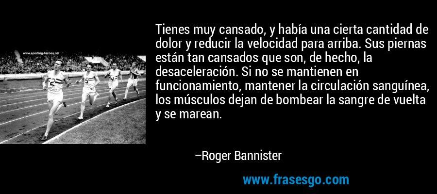 Tienes muy cansado, y había una cierta cantidad de dolor y reducir la velocidad para arriba. Sus piernas están tan cansados que son, de hecho, la desaceleración. Si no se mantienen en funcionamiento, mantener la circulación sanguínea, los músculos dejan de bombear la sangre de vuelta y se marean. – Roger Bannister
