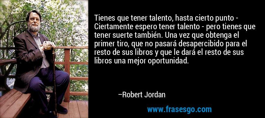 Tienes que tener talento, hasta cierto punto - Ciertamente espero tener talento - pero tienes que tener suerte también. Una vez que obtenga el primer tiro, que no pasará desapercibido para el resto de sus libros y que le dará el resto de sus libros una mejor oportunidad. – Robert Jordan