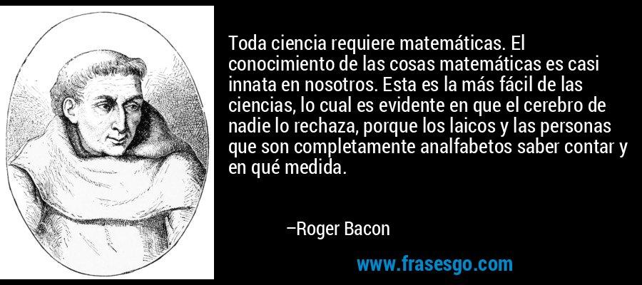 Toda ciencia requiere matemáticas. El conocimiento de las cosas matemáticas es casi innata en nosotros. Esta es la más fácil de las ciencias, lo cual es evidente en que el cerebro de nadie lo rechaza, porque los laicos y las personas que son completamente analfabetos saber contar y en qué medida. – Roger Bacon