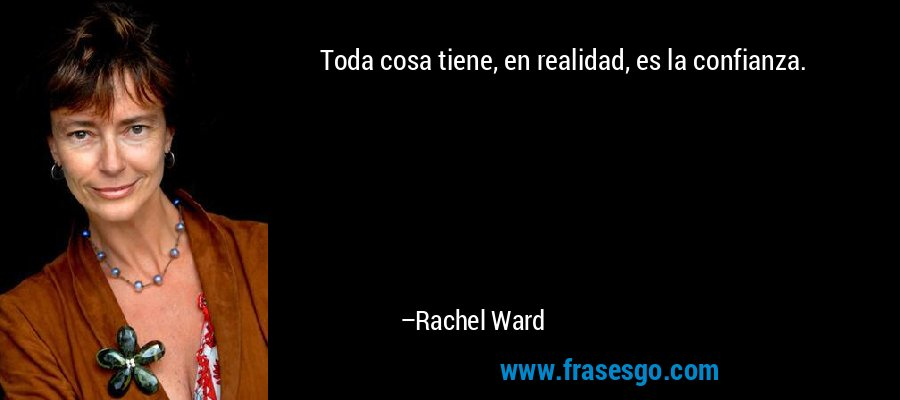 Toda cosa tiene, en realidad, es la confianza. – Rachel Ward
