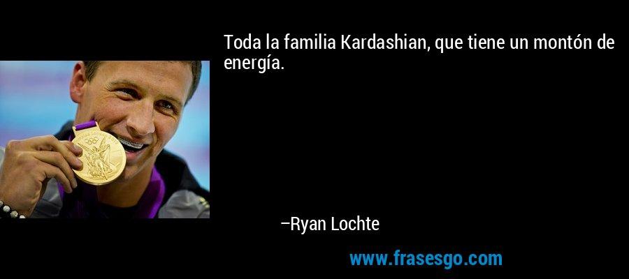 Toda la familia Kardashian, que tiene un montón de energía. – Ryan Lochte