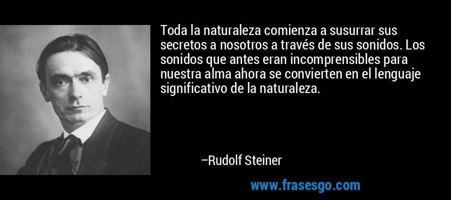 Toda la naturaleza comienza a susurrar sus secretos a nosotros a través de sus sonidos. Los sonidos que antes eran incomprensibles para nuestra alma ahora se convierten en el lenguaje significativo de la naturaleza. – Rudolf Steiner