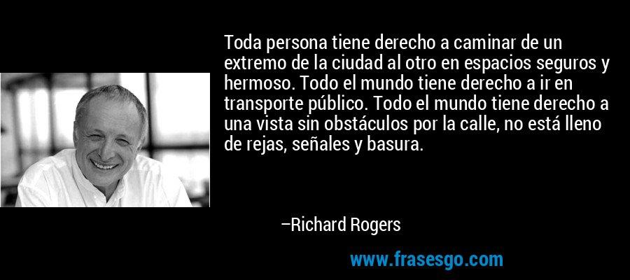 Toda persona tiene derecho a caminar de un extremo de la ciudad al otro en espacios seguros y hermoso. Todo el mundo tiene derecho a ir en transporte público. Todo el mundo tiene derecho a una vista sin obstáculos por la calle, no está lleno de rejas, señales y basura. – Richard Rogers