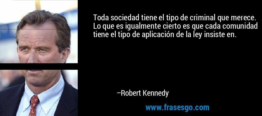 Toda sociedad tiene el tipo de criminal que merece. Lo que es igualmente cierto es que cada comunidad tiene el tipo de aplicación de la ley insiste en. – Robert Kennedy