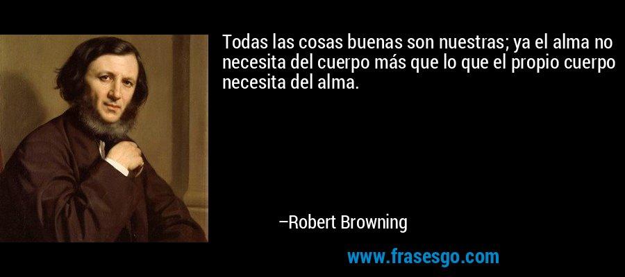 Todas las cosas buenas son nuestras; ya el alma no necesita del cuerpo más que lo que el propio cuerpo necesita del alma. – Robert Browning