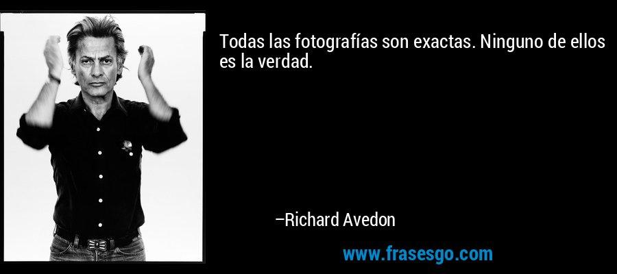 Todas las fotografías son exactas. Ninguno de ellos es la verdad. – Richard Avedon