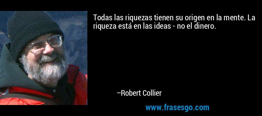 Todas las riquezas tienen su origen en la mente. La riqueza está en las ideas - no el dinero. – Robert Collier