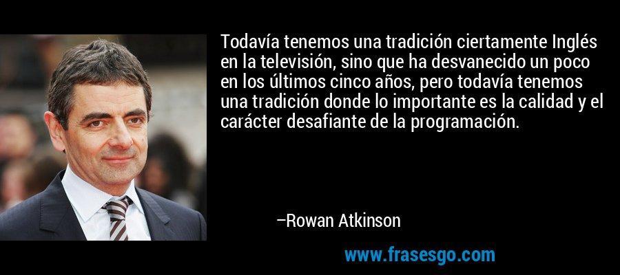 Todavía tenemos una tradición ciertamente Inglés en la televisión, sino que ha desvanecido un poco en los últimos cinco años, pero todavía tenemos una tradición donde lo importante es la calidad y el carácter desafiante de la programación. – Rowan Atkinson