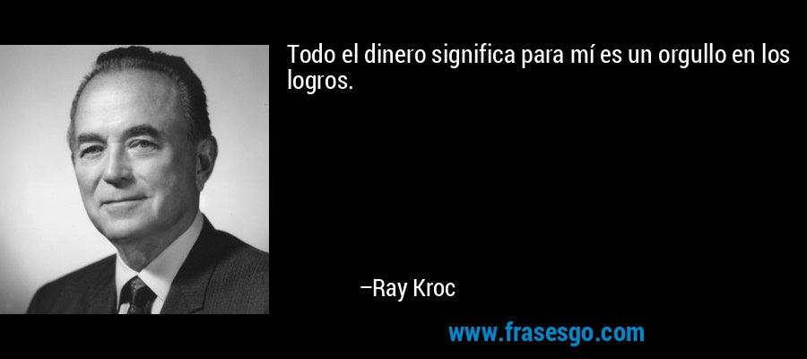 Todo el dinero significa para mí es un orgullo en los logros. – Ray Kroc