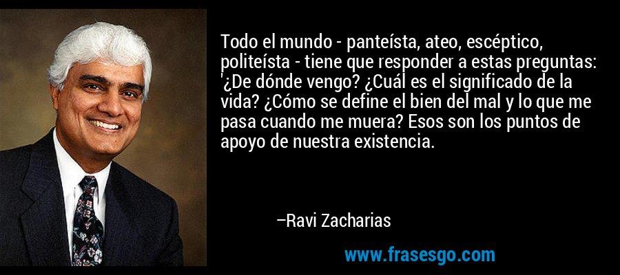 Todo el mundo - panteísta, ateo, escéptico, politeísta - tiene que responder a estas preguntas: '¿De dónde vengo? ¿Cuál es el significado de la vida? ¿Cómo se define el bien del mal y lo que me pasa cuando me muera? Esos son los puntos de apoyo de nuestra existencia. – Ravi Zacharias