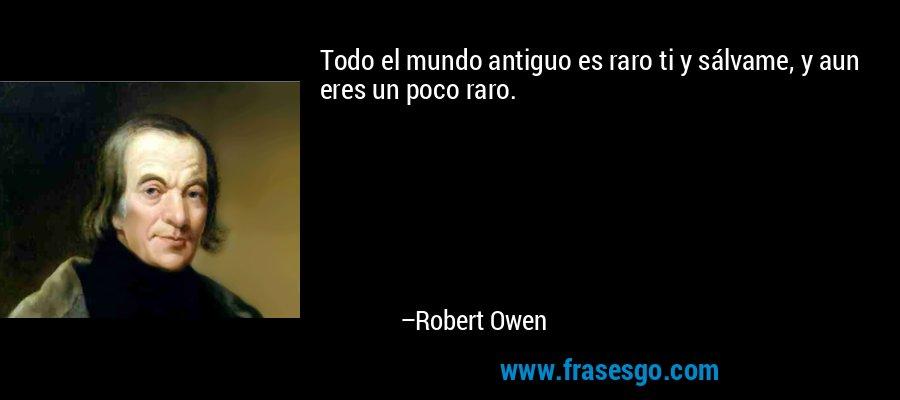 Todo el mundo antiguo es raro ti y sálvame, y aun eres un poco raro. – Robert Owen