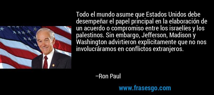 Todo el mundo asume que Estados Unidos debe desempeñar el papel principal en la elaboración de un acuerdo o compromiso entre los israelíes y los palestinos. Sin embargo, Jefferson, Madison y Washington advirtieron explícitamente que no nos involucráramos en conflictos extranjeros. – Ron Paul