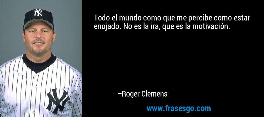 Todo el mundo como que me percibe como estar enojado. No es la ira, que es la motivación. – Roger Clemens