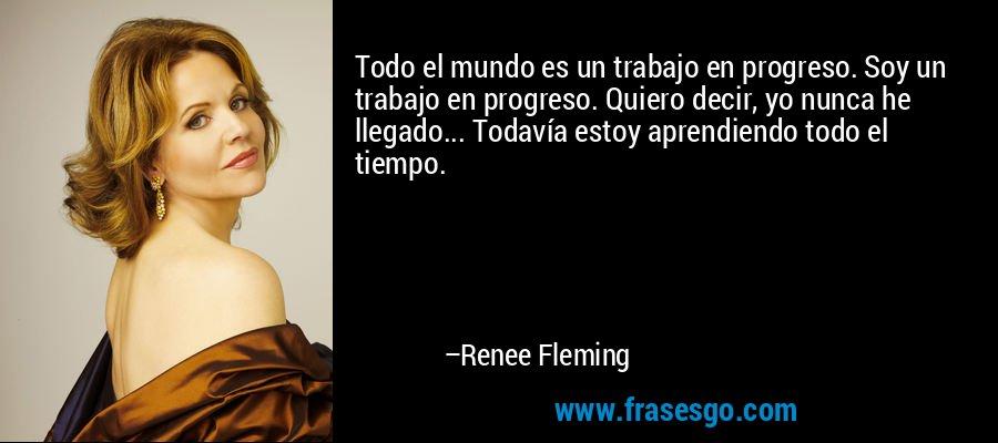 Todo el mundo es un trabajo en progreso. Soy un trabajo en progreso. Quiero decir, yo nunca he llegado... Todavía estoy aprendiendo todo el tiempo. – Renee Fleming