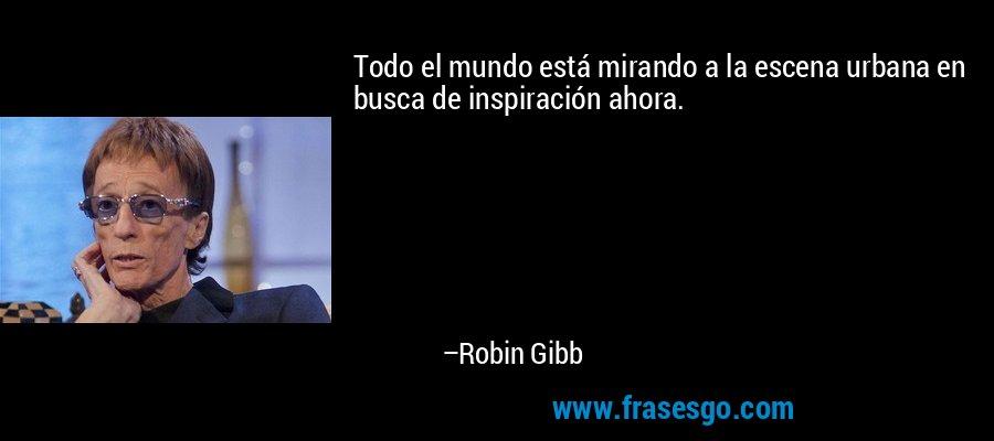 Todo el mundo está mirando a la escena urbana en busca de inspiración ahora. – Robin Gibb