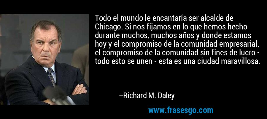 Todo el mundo le encantaría ser alcalde de Chicago. Si nos fijamos en lo que hemos hecho durante muchos, muchos años y donde estamos hoy y el compromiso de la comunidad empresarial, el compromiso de la comunidad sin fines de lucro - todo esto se unen - esta es una ciudad maravillosa. – Richard M. Daley