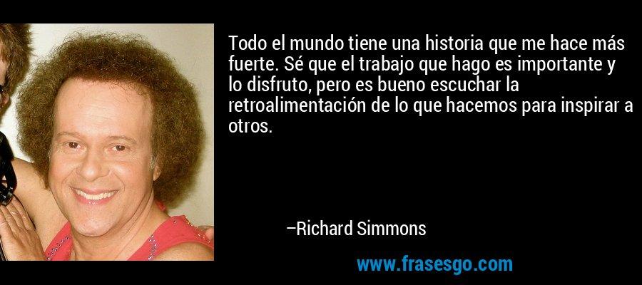 Todo el mundo tiene una historia que me hace más fuerte. Sé que el trabajo que hago es importante y lo disfruto, pero es bueno escuchar la retroalimentación de lo que hacemos para inspirar a otros. – Richard Simmons