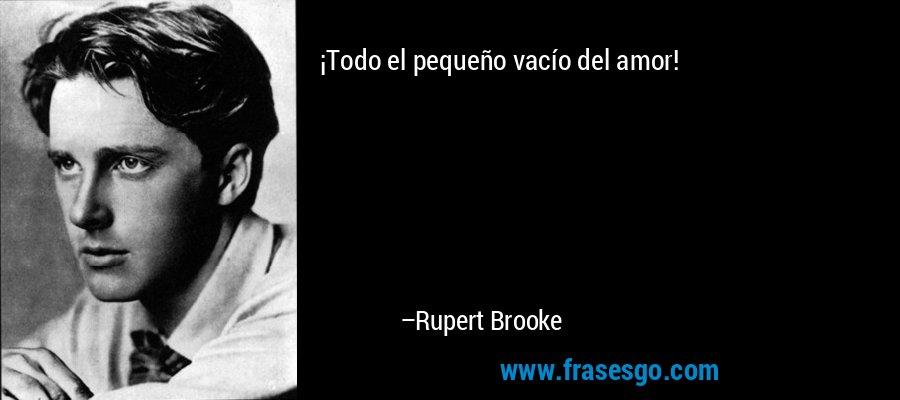 ¡Todo el pequeño vacío del amor! – Rupert Brooke