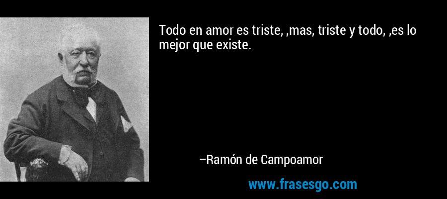 Todo en amor es triste, ,mas, triste y todo, ,es lo mejor que existe. – Ramón de Campoamor