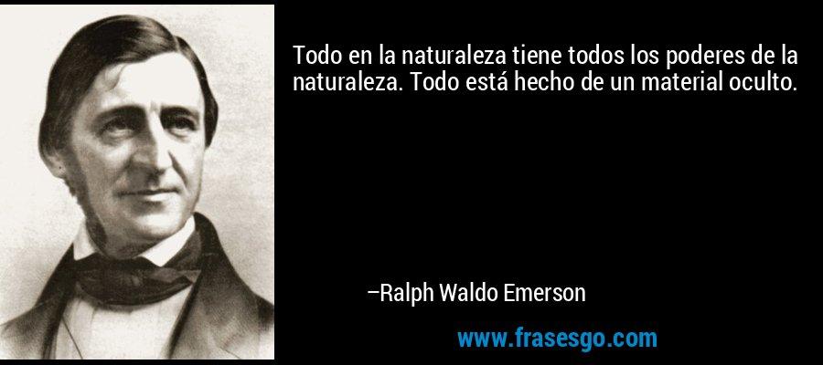 Todo en la naturaleza tiene todos los poderes de la naturaleza. Todo está hecho de un material oculto. – Ralph Waldo Emerson