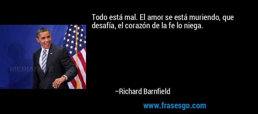 Todo está mal. El amor se está muriendo, que desafía, el corazón de la fe lo niega. – Richard Barnfield