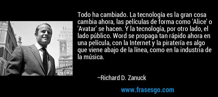 Todo ha cambiado. La tecnología es la gran cosa cambia ahora, las películas de forma como 'Alice' o 'Avatar' se hacen. Y la tecnología, por otro lado, el lado público. Word se propaga tan rápido ahora en una película, con la Internet y la piratería es algo que viene abajo de la línea, como en la industria de la música. – Richard D. Zanuck