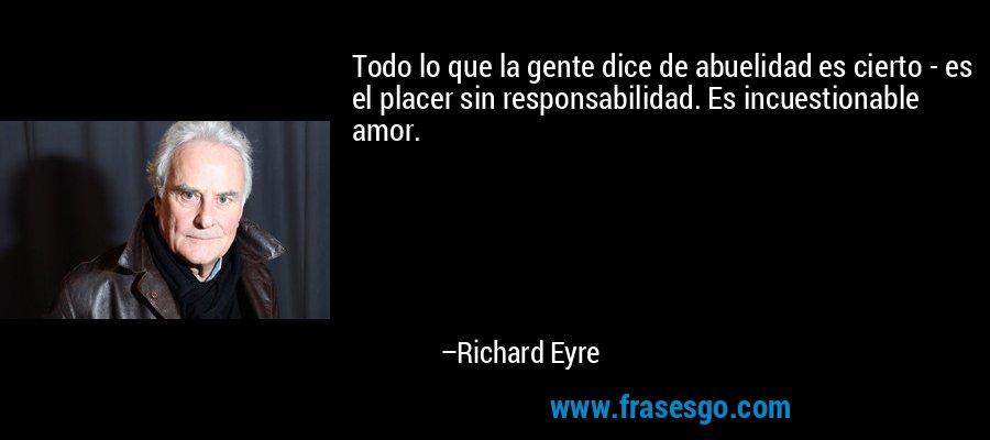 Todo lo que la gente dice de abuelidad es cierto - es el placer sin responsabilidad. Es incuestionable amor. – Richard Eyre