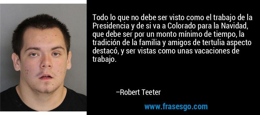 Todo lo que no debe ser visto como el trabajo de la Presidencia y de si va a Colorado para la Navidad, que debe ser por un monto mínimo de tiempo, la tradición de la familia y amigos de tertulia aspecto destacó, y ser vistas como unas vacaciones de trabajo. – Robert Teeter