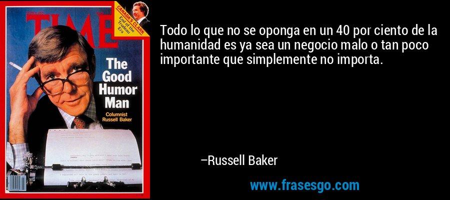 Todo lo que no se oponga en un 40 por ciento de la humanidad es ya sea un negocio malo o tan poco importante que simplemente no importa. – Russell Baker