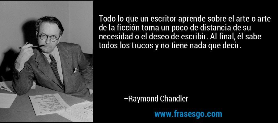Todo lo que un escritor aprende sobre el arte o arte de la ficción toma un poco de distancia de su necesidad o el deseo de escribir. Al final, él sabe todos los trucos y no tiene nada que decir. – Raymond Chandler