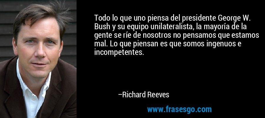 Todo lo que uno piensa del presidente George W. Bush y su equipo unilateralista, la mayoría de la gente se ríe de nosotros no pensamos que estamos mal. Lo que piensan es que somos ingenuos e incompetentes. – Richard Reeves