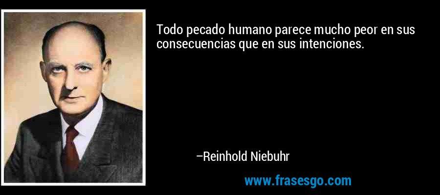 Todo pecado humano parece mucho peor en sus consecuencias que en sus intenciones. – Reinhold Niebuhr